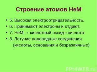 Строение атомов НеМ 5. Высокая электроотрицательность. 6. Принимают электроны и