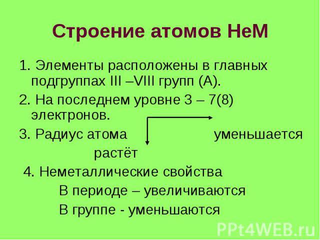 Строение атомов НеМ 1. Элементы расположены в главных подгруппах III –VIII групп (А). 2. На последнем уровне 3 – 7(8) электронов. 3. Радиус атома уменьшается растёт 4. Неметаллические свойства В периоде – увеличиваются В группе - уменьшаются