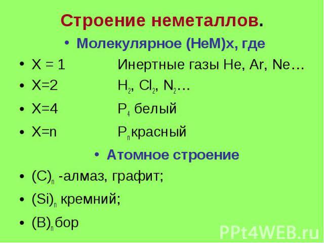 Строение неметаллов. Молекулярное (НеМ)х, где Х = 1 Инертные газы He, Ar, Ne… X=2 H2, Cl2, N2… X=4 P4 белый Х=n Pn красный Атомное строение (С)n -алмаз, графит; (Si)n кремний; (B)n бор