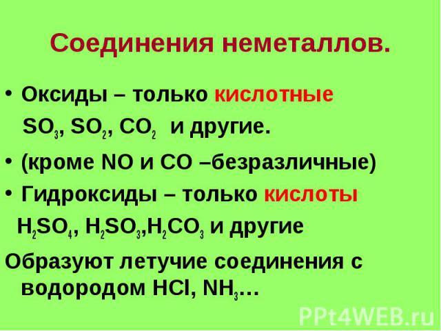 Соединения неметаллов. Оксиды – только кислотные SO3, SO2, CO2 и другие. (кроме NO и CO –безразличные) Гидроксиды – только кислоты H2SO4, H2SO3,H2CO3 и другие Образуют летучие соединения с водородом HCl, NH3…