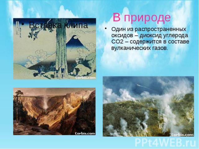 В природе Один из распространенных оксидов – диоксид углерода CO2 – содержится в составе вулканических газов.