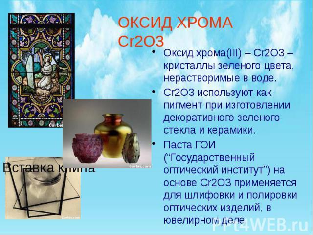 """Оксид хрома(III) – Cr2O3 –кристаллы зеленого цвета, нерастворимые в воде. Оксид хрома(III) – Cr2O3 –кристаллы зеленого цвета, нерастворимые в воде. Cr2O3 используют как пигмент при изготовлении декоративного зеленого стекла и керамики. Паста ГОИ (""""Г…"""