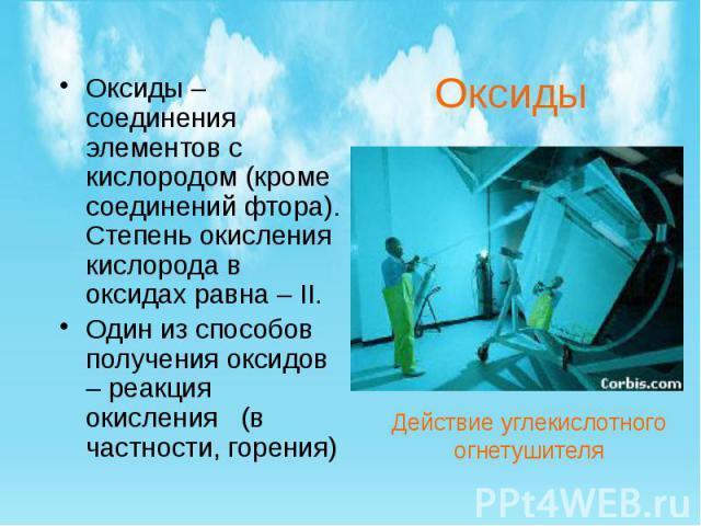Оксиды Оксиды – соединения элементов с кислородом (кроме соединений фтора). Степень окисления кислорода в оксидах равна – II. Один из способов получения оксидов – реакция окисления (в частности, горения)