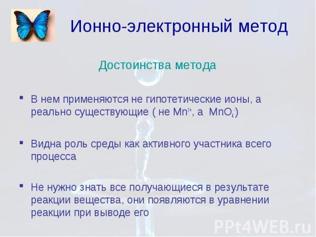 Ионно-электронный метод Достоинства метода В нем применяются не гипотетические ионы, а реально существующие ( не Mn7+, а MnO4-) Видна роль среды как активного участника всего процесса Не нужно знать все получающиеся в результате реакции вещества, он…
