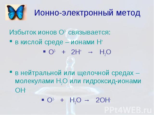 Ионно-электронный метод Избыток ионов О2- связывается: в кислой среде – ионами Н+ О2- + 2Н+ → Н2О в нейтральной или щелочной средах – молекулами Н2О или гидроксид-ионами ОН- О2- + Н2О → 2ОН-