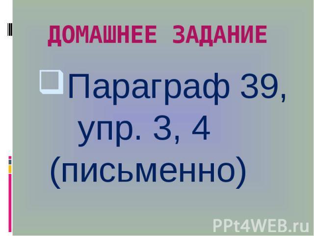 ДОМАШНЕЕ ЗАДАНИЕ Параграф 39, упр. 3, 4 (письменно)