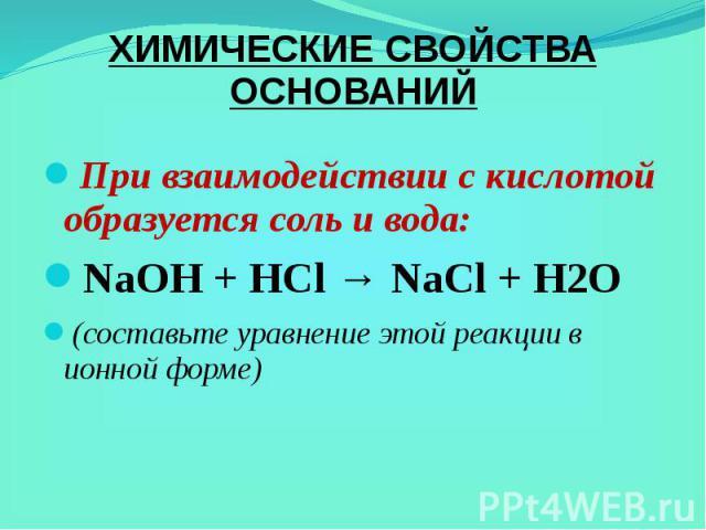 ХИМИЧЕСКИЕ СВОЙСТВА ОСНОВАНИЙ При взаимодействии с кислотой образуется соль и вода: NaOH+HCl→NaCl+H2O (составьте уравнение этой реакции в ионной форме)