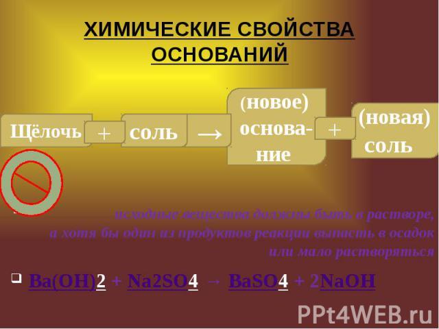 ХИМИЧЕСКИЕ СВОЙСТВА ОСНОВАНИЙ  исходные вещества должны быть в растворе, а хотя бы один из продуктов реакции выпасть в осадок или мало растворяться Ba(OH)2+Na2SO4→BaSO4+ 2NaOH