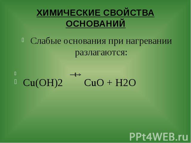 ХИМИЧЕСКИЕ СВОЙСТВА ОСНОВАНИЙ Слабые основания при нагревании разлагаются: t Cu(OH)2 CuO + H2O