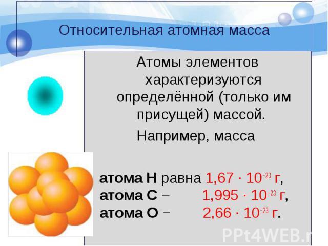 Атомы элементов характеризуются определённой (только им присущей) массой. Атомы элементов характеризуются определённой (только им присущей) массой. Например, масса атома Н равна 1,67 · 10−23 г, атома С − 1,995 · 10−23 г, атома О − 2,66 · 10−23 г.