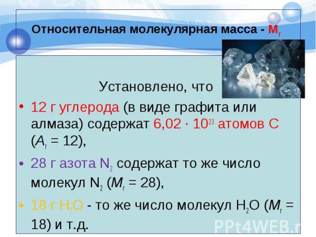 Установлено, что 12 г углерода (в виде графита или алмаза) содержат 6,02 · 1023 атомов С (Аr = 12), 28 г азота N2 содержат то же число молекул N2 (Mr = 28), 18 г H2O - то же число молекул H2O (Mr = 18) и т.д.