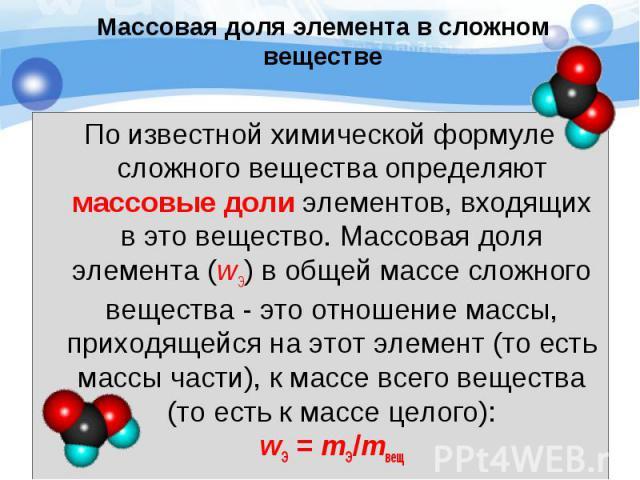 По известной химической формуле сложного вещества определяют массовые доли элементов, входящих в это вещество. Массовая доля элемента (wЭ) в общей массе сложного вещества - это отношение массы, приходящейся на этот элемент (то есть массы части), к м…