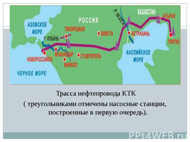 Трасса нефтепровода КТК Трасса нефтепровода КТК ( треугольниками отмечены насосные станции, построенные в первую очередь).