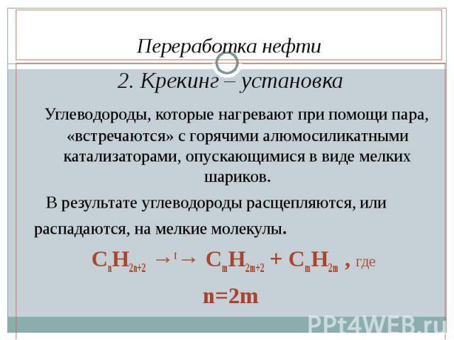 2. Крекинг – установка 2. Крекинг – установка Углеводороды, которые нагревают при помощи пара, «встречаются» с горячими алюмосиликатными катализаторами, опускающимися в виде мелких шариков. В результате углеводороды расщепляются, или распадаются, на…