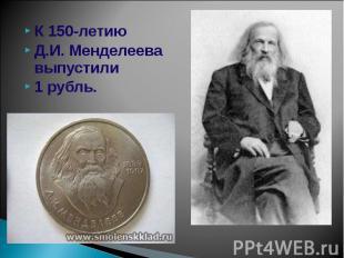 К 150-летию К 150-летию Д.И. Менделеева выпустили 1 рубль.