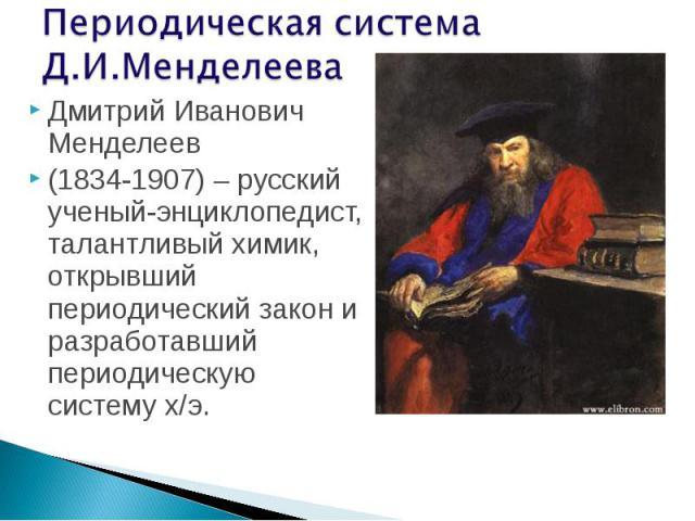 Дмитрий Иванович Менделеев Дмитрий Иванович Менделеев (1834-1907) – русский ученый-энциклопедист, талантливый химик, открывший периодический закон и разработавший периодическую систему х/э.