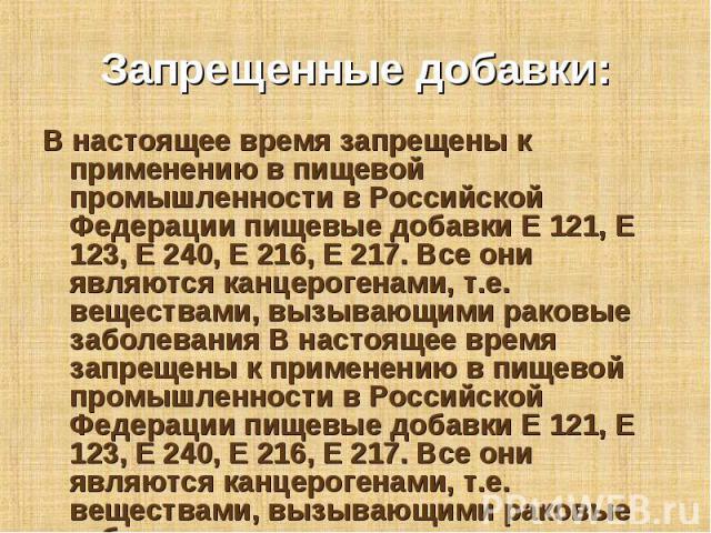 В настоящее время запрещены к применению в пищевой промышленности в Российской Федерации пищевые добавки Е 121, Е 123, Е 240, Е 216, Е 217. Все они являются канцерогенами, т.е. веществами, вызывающими раковые заболевания В настоящее время запрещены …