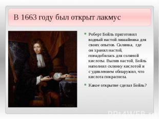 В 1663 году был открыт лакмус Роберт Бойль приготовил водный настой лишайника дл