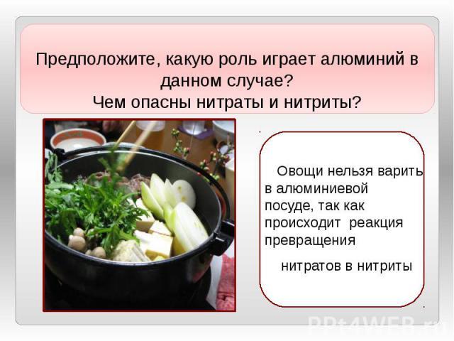 Овощи нельзя варить валюминиевой посуде, так как происходит реакция превращения нитратов внитриты