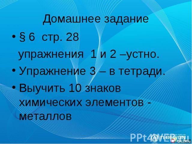 Домашнее задание § 6 стр. 28 упражнения 1 и 2 –устно. Упражнение 3 – в тетради. Выучить 10 знаков химических элементов - металлов