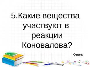 5.Какие вещества участвуют в реакции Коновалова? 5.Какие вещества участвуют в ре