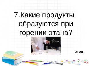 7.Какие продукты образуются при горении этана? 7.Какие продукты образуются при г