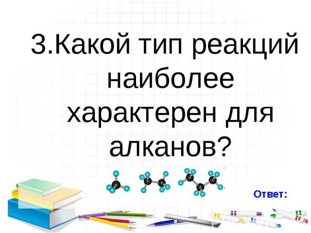 3.Какой тип реакций наиболее характерен для алканов? 3.Какой тип реакций наиболее характерен для алканов?