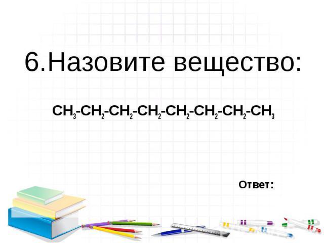 6.Назовите вещество: 6.Назовите вещество: СН3-СН2-СН2-СН2-СН2-СН2-СН2-СН3