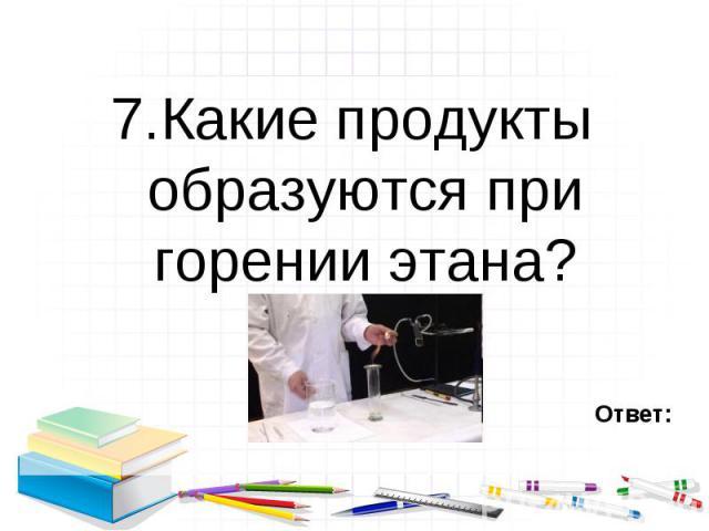 7.Какие продукты образуются при горении этана? 7.Какие продукты образуются при горении этана?