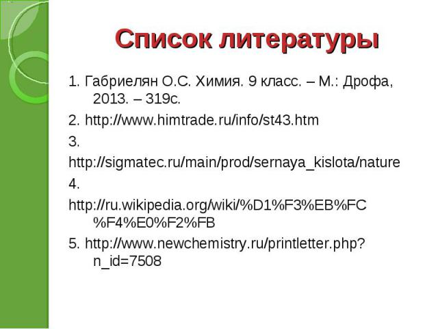 1. Габриелян О.С. Химия. 9 класс. – М.: Дрофа, 2013. – 319с. 1. Габриелян О.С. Химия. 9 класс. – М.: Дрофа, 2013. – 319с. 2. http://www.himtrade.ru/info/st43.htm 3. http://sigmatec.ru/main/prod/sernaya_kislota/nature 4. http://ru.wikipedia.org/wiki/…