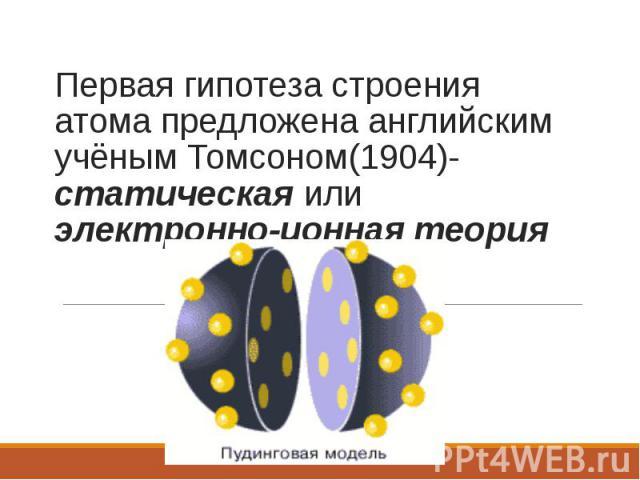 Первая гипотеза строения атома предложена английским учёным Томсоном(1904)-статическая или электронно-ионная теория