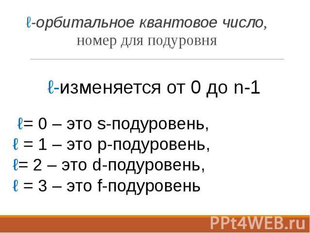 ℓ-орбитальное квантовое число, номер для подуровня ℓ-орбитальное квантовое число, номер для подуровня