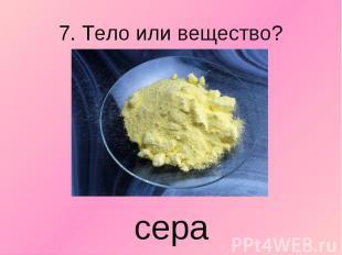 7. Тело или вещество? сера