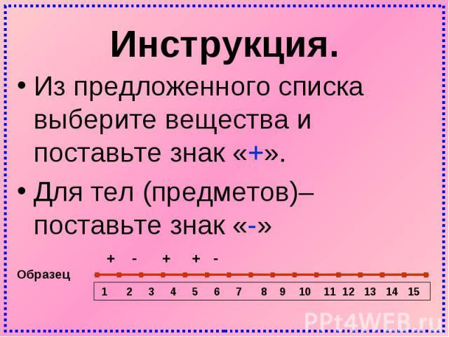 Инструкция. Из предложенного списка выберите вещества и поставьте знак «+». Для тел (предметов)– поставьте знак «-»