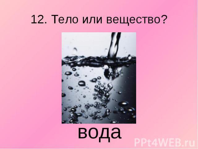 12. Тело или вещество? вода