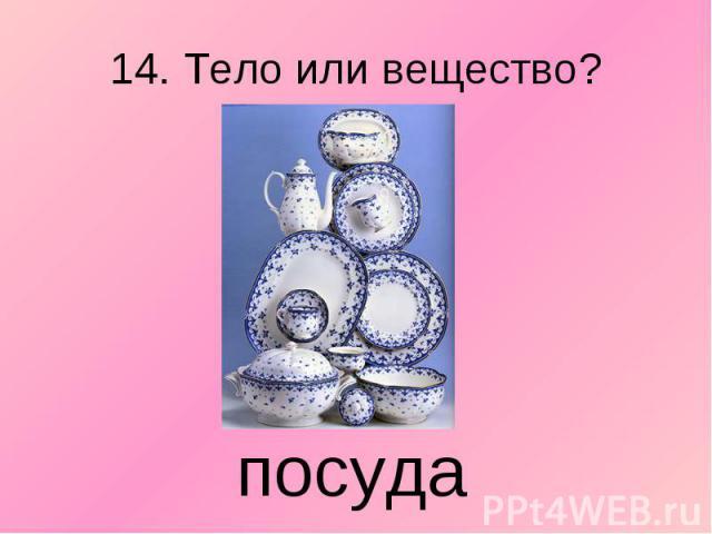 14. Тело или вещество? посуда