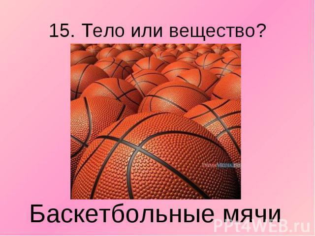 15. Тело или вещество?