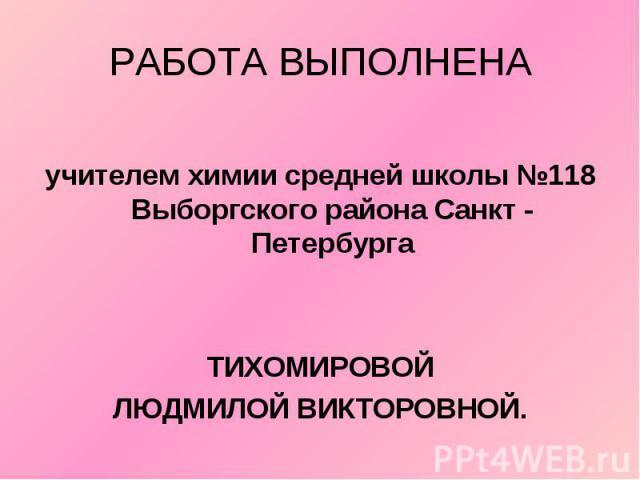 РАБОТА ВЫПОЛНЕНА учителем химии средней школы №118 Выборгского района Санкт - Петербурга ТИХОМИРОВОЙ ЛЮДМИЛОЙ ВИКТОРОВНОЙ.