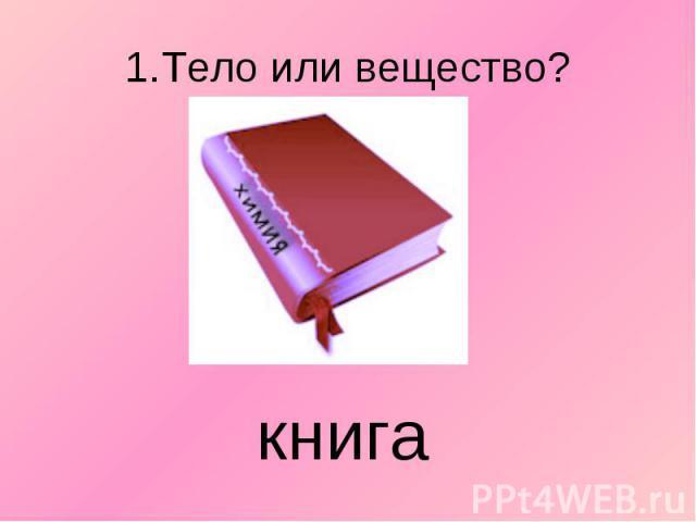 1.Тело или вещество? книга