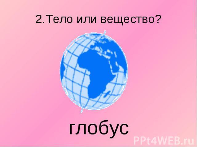 2.Тело или вещество? глобус