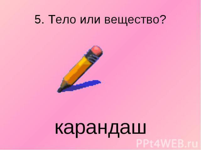 5. Тело или вещество? карандаш