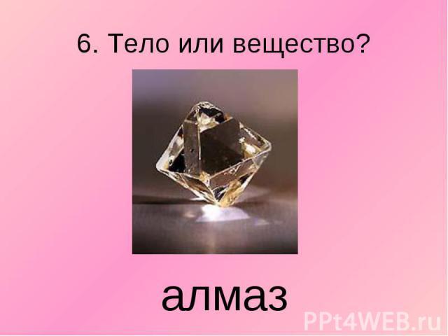 6. Тело или вещество? алмаз