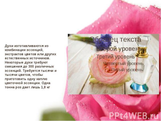 Духи изготавливаются из комбинации эссенций, экстрактов цветов или других естественных источников. Некоторые духи требуют смешения до 300 различных эссенций. Требуется тысячи и тысячи цветов, чтобы приготовить одну каплю цветочной эссенции. Одна тон…