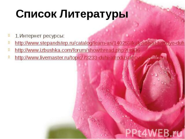 1.Интернет ресурсы: 1.Интернет ресурсы: http://www.stepandstep.ru/catalog/learn-as/140253/kak-sdelat-tverdye-duhi-svoimi-rukami.html http://www.izbushka.com/forum/showthread.php?t=936 http://www.livemaster.ru/topic/73233-duhi-afrodiziak-cvoimi-rukami