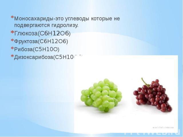Моносахариды-это углеводы которые не подвергаются гидролизу. Моносахариды-это углеводы которые не подвергаются гидролизу. Глюкоза(C6H12O6) Фруктоза(C6H12O6) Рибоза(C5H10O) Дизоксарибоза(C5H10O4)
