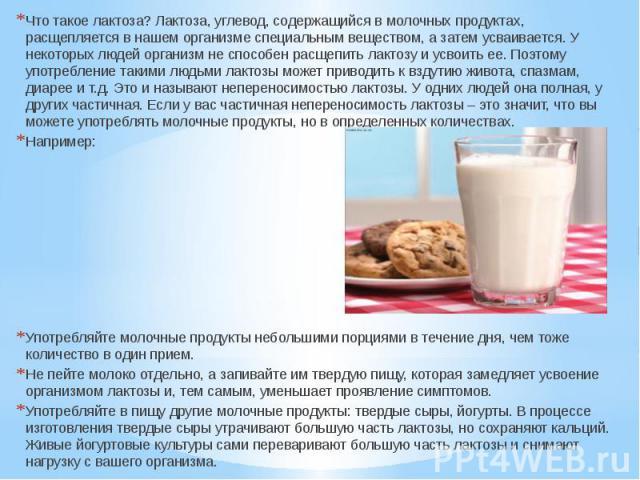 Что такое лактоза? Лактоза, углевод, содержащийся в молочных продуктах, расщепляется в нашем организме специальным веществом, а затем усваивается. У некоторых людей организм не способен расщепить лактозу и усвоить ее. Поэтому употребление такими люд…