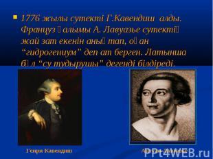1776 жылы сутекті Г.Кавендиш алды. Француз ғалымы А. Лавуазье сутектің жай зат е