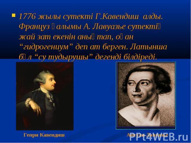 """1776 жылы сутекті Г.Кавендиш алды. Француз ғалымы А. Лавуазье сутектің жай зат екенін анықтап, оған """"гидрогениум"""" деп ат берген. Латынша бұл """"су тудырушы"""" дегенді білдіреді. 1776 жылы сутекті Г.Кавендиш алды. Француз ғалымы А. Лавуазье сутектің жай …"""