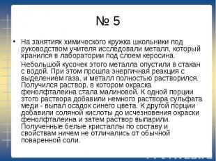 № 5 На занятиях химического кружка школьники под руководством учителя исследовал