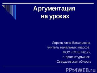 Аргументация на уроках Лоретц Анна Васильевна, учитель начальных классов, МОУ «С